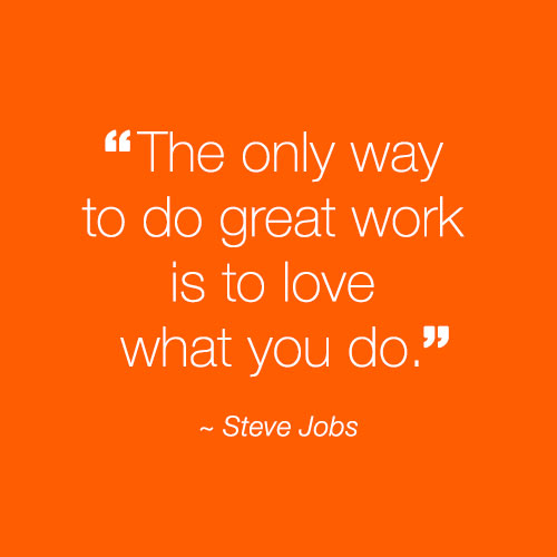 """The only way to do great work is to love what you do."" - Steve Jobs"