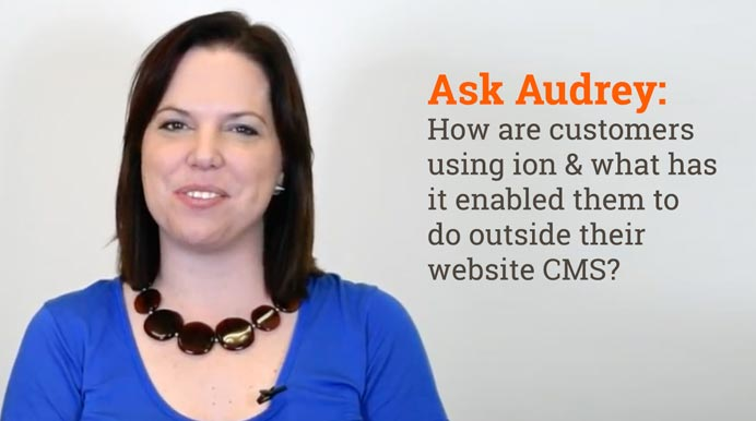 Ask Audrey: How are Customers Using ion & What Has it Enabled Them to Do Outside Their CMS?