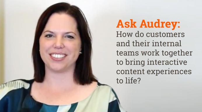 Ask Audrey: How Do Customers and Their Internal teams Work Together To Bring Interactive Content Experiences to Life?